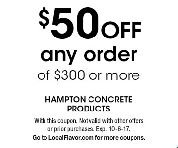 $50 Off any order of $300 or more. With this coupon. Not valid with other offers or prior purchases. Exp. 10-6-17. Go to LocalFlavor.com for more coupons.