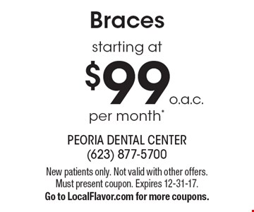 Braces starting at $99 per month*o.a.c.. New patients only. Not valid with other offers. Must present coupon. Expires 12-31-17. Go to LocalFlavor.com for more coupons.