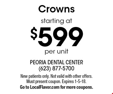 Crowns starting at $599 per unit. New patients only. Not valid with other offers. Must present coupon. Expires 1-5-18. Go to LocalFlavor.com for more coupons.