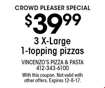 crowd pleaser special $39.99 3 X-Large 1-topping pizzas. With this coupon. Not valid with other offers. Expires 12-8-17.