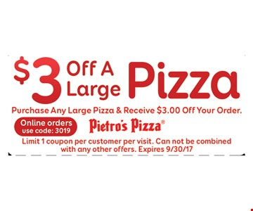 $3off a large pizza. Purchase any large pizza & receive $3.00 off your order. Limit 1 coupon per customer per visit. Can not be combined with any other offers. Expires 9/30/17. Online orders use code: 3019.