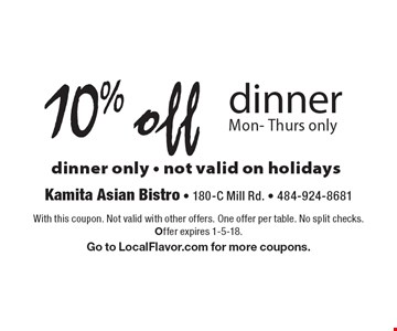 10% off dinner Mon- Thurs only dinner only - not valid on holidays . With this coupon. Not valid with other offers. One offer per table. No split checks. Offer expires 1-5-18. Go to LocalFlavor.com for more coupons.