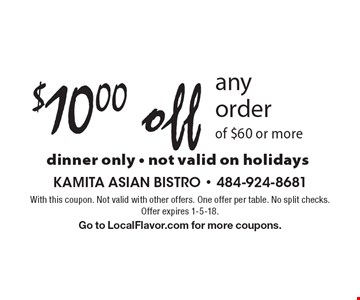 $10.00 off any order of $60 or more dinner only - not valid on holidays. With this coupon. Not valid with other offers. One offer per table. No split checks. Offer expires 1-5-18. Go to LocalFlavor.com for more coupons.