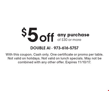 $5 off any purchase of $30 or more. With this coupon. Cash only. One certificate or promo per table. Not valid on holidays. Not valid on lunch specials. May not be combined with any other offer. Expires 11/10/17.