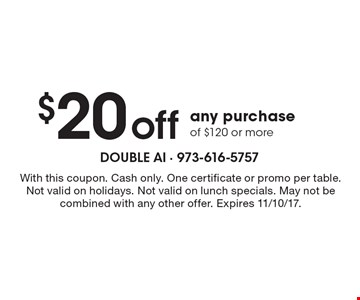 $20 off any purchase of $120 or more. With this coupon. Cash only. One certificate or promo per table. Not valid on holidays. Not valid on lunch specials. May not be combined with any other offer. Expires 11/10/17.