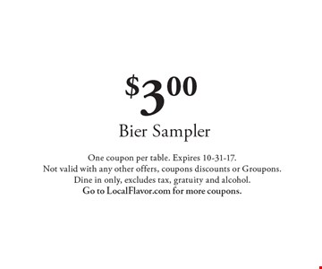 $3.00 Bier Sampler. One coupon per table. Expires 10-31-17.Not valid with any other offers, coupons discounts or Groupons. Dine in only, excludes tax, gratuity and alcohol. Go to LocalFlavor.com for more coupons.
