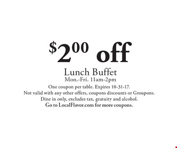 $2.00 off Lunch Buffet Mon.-Fri. 11am-2pm. One coupon per table. Expires 10-31-17. Not valid with any other offers, coupons discounts or Groupons. Dine in only, excludes tax, gratuity and alcohol. Go to LocalFlavor.com for more coupons.