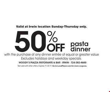 Valid at Irwin location Sunday-Thursday only. 50% off pasta dinner with the purchase of any dinner entree of equal or greater value. Excludes holidays and weekday specials. Not valid with other offers. Expires 11-30-17. Go to LocalFlavor.com for more coupons.