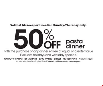 Valid at Mckeesport location Sunday-Thursday only. 50% off pasta dinner with the purchase of any dinner entree of equal or greater value. Excludes holidays and weekday specials. Not valid with other offers. Expires 11-30-17. Go to LocalFlavor.com for more coupons.