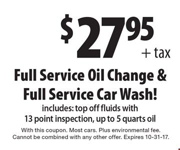 $27.95+ tax. Full Service Oil Change & Full Service Car Wash! includes: top off fluids with 13 point inspection, up to 5 quarts oil. With this coupon. Most cars. Plus environmental fee. Cannot be combined with any other offer. Expires 10-31-17.