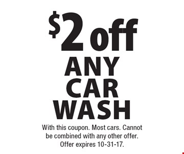 $2 off any car wash. With this coupon. Most cars. Cannot be combined with any other offer. Offer expires 10-31-17.