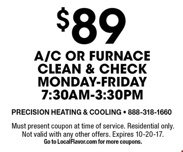$89 A/C or furnace clean & check. Monday-Friday 7:30am-3:30pm. Must present coupon at time of service. Residential only. Not valid with any other offers. Expires 10-20-17. Go to LocalFlavor.com for more coupons.