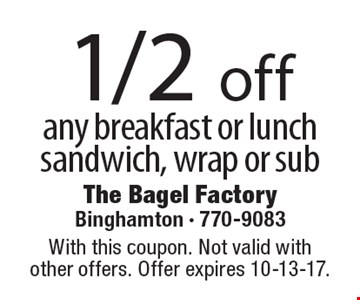 1/2 off any breakfast or lunch sandwich, wrap or sub. With this coupon. Not valid with other offers. Offer expires 10-13-17.