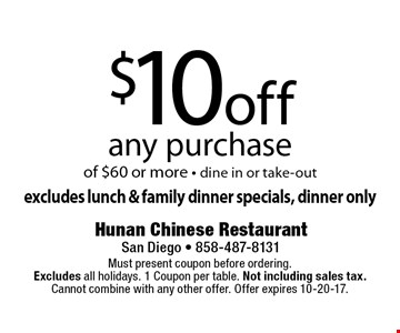 $10 off any purchase of $60 or more - dine in or take-out excludes lunch & family dinner specials, dinner only. Must present coupon before ordering. Excludes all holidays. 1 Coupon per table. Not including sales tax. Cannot combine with any other offer. Offer expires 10-20-17.