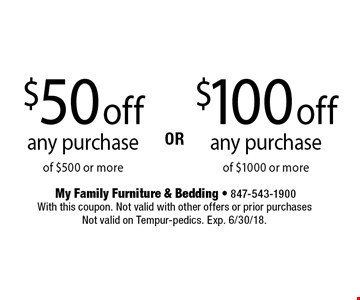 $100 off any purchase of $1000 or more OR $50 off any purchase of $500 or more. With this coupon. Not valid with other offers or prior purchases Not valid on Tempur-pedics. Exp. 6/30/18.