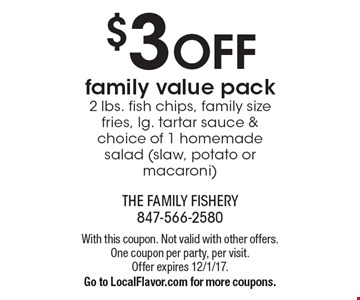 $3 off family value pack. 2 lbs. fish chips, family size fries, lg. tartar sauce & choice of 1 homemade salad (slaw, potato or macaroni). With this coupon. Not valid with other offers. One coupon per party, per visit. Offer expires 12/1/17. Go to LocalFlavor.com for more coupons.