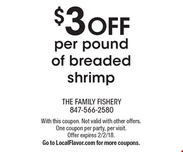 $3 OFF per pound of breaded shrimp. With this coupon. Not valid with other offers. One coupon per party, per visit. Offer expires 2/2/18. Go to LocalFlavor.com for more coupons.