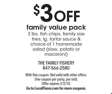 $3 OFF family value pack. 2 lbs. fish chips, family size fries, lg. tartar sauce & choice of 1 homemade salad (slaw, potato or macaroni). With this coupon. Not valid with other offers. One coupon per party, per visit. Offer expires 2/2/18. Go to LocalFlavor.com for more coupons.