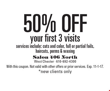 50% Off your first 3 visits. Services include: cuts and color, full or partial foils, haircuts, perms & waxing. New clients only. With this coupon. Not valid with other offers or prior services. Exp. 11-1-17.