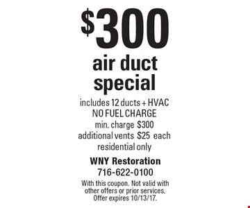 $300 air duct special. Includes 12 ducts + HVACNO FUEL CHARGE. Min. charge $300. Additional vents $25 each. Residential only. With this coupon. Not valid with other offers or prior services. Offer expires 10/13/17.