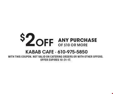 $2 Off ANY PURCHASE OF $10 OR MORE. WITH THIS COUPON. NOT VALID ON CATERING ORDERS OR WITH OTHER OFFERS. OFFER EXPIRES 10-31-17.