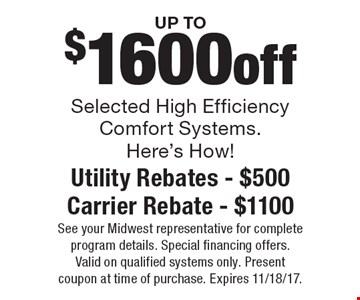 Up to $1600off selected high efficiency comfort systems. Here's How! Utility Rebates - $500. Carrier Rebate - $1100. See your Midwest representative for complete program details. Special financing offers. Valid on qualified systems only. Present coupon at time of purchase. Expires 11/18/17.