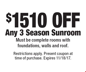 $1510 off any 3 Season Sunroom. Must be complete rooms with foundations, walls and roof. Restrictions apply. Present coupon at time of purchase. Expires 11/18/17.