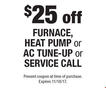 $25 off furnace, heat pump or ac tune-up or service call. Present coupon at time of purchase. Expires 11/18/17.