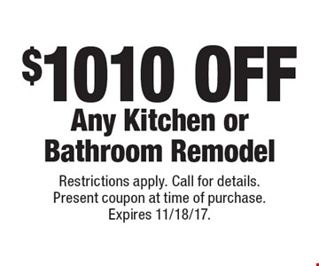 $1010 off any kitchen or bathroom remodel. Restrictions apply. Call for details. Present coupon at time of purchase. Expires 11/18/17.