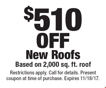 $510off new roofs. Based on 2,000 sq. ft. roof. Restrictions apply. Call for details. Present coupon at time of purchase. Expires 11/18/17.