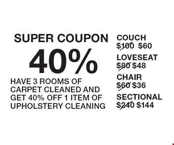 SUPER COUPON. 40% UPHOLSTERY. HAVE 3 ROOMS OF CARPET CLEANED AND GET 40% OFF 1 ITEM OF UPHOLSTERY CLEANING. COUCH $60, LOVESEAT $48, CHAIR $36, SECTIONAL $144.