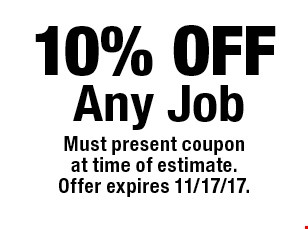 10% OFF Any Job. Must present coupon at time of estimate.Offer expires 11/17/17.