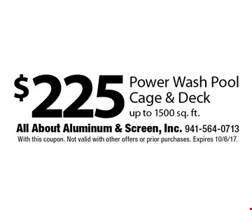 $225 Power Wash Pool Cage & Deck up to 1500 sq. ft. With this coupon. Not valid with other offers or prior purchases. Expires 10/6/17.