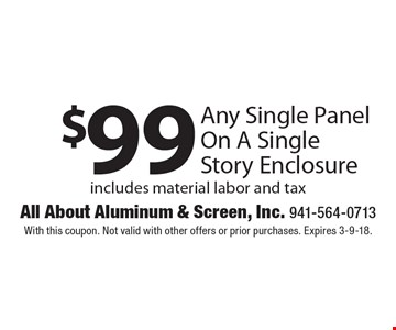 $99 Any Single Panel On A Single Story Enclosure includes material labor and tax. With this coupon. Not valid with other offers or prior purchases. Expires 3-9-18.