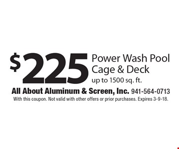 $225 Power Wash Pool Cage & Deck up to 1500 sq. ft.. With this coupon. Not valid with other offers or prior purchases. Expires 3-9-18.