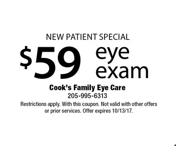 New Patient Special $59 eye exam. Restrictions apply. With this coupon. Not valid with other offers or prior services. Offer expires 10/13/17.
