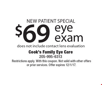 New Patient Special. $69 eye exam, does not include contact lens evaluation. Restrictions apply. With this coupon. Not valid with other offers or prior services. Offer expires 12/1/17.