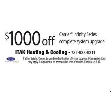 $1000 off Carrier Infinity Series complete system upgrade. Call for details. Cannot be combined with other offers or coupons. Other restrictions may apply. Coupon must be presented at time of service. Expires 12-8-17.