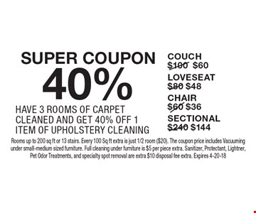 SUPER COUPON 40% UPHOLSTERY HAVE 3 ROOMS OF CARPET CLEANED AND GET 40% OFF 1 ITEM OF UPHOLSTERY CLEANING. COUCH $60, LOVESEAT $48, CHAIR $36, SECTIONAL $144. Rooms up to 200 sq ft or 13 stairs. Every 100 Sq ft extra is just 1/2 room ($20). The coupon price includes Vacuuming under small-medium sized furniture. Full cleaning under furniture is $5 per piece extra. Sanitizer, Protectant, Lightner, Pet Odor Treatments, and specialty spot removal are extra $10 disposal fee extra. Expires 4-20-18