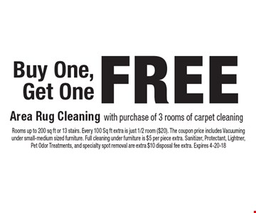 Buy One, Get One FREE Area Rug Cleaning with purchase of 3 rooms of carpet cleaning. Rooms up to 200 sq ft or 13 stairs. Every 100 Sq ft extra is just 1/2 room ($20). The coupon price includes Vacuuming under small-medium sized furniture. Full cleaning under furniture is $5 per piece extra. Sanitizer, Protectant, Lightner, Pet Odor Treatments, and specialty spot removal are extra $10 disposal fee extra. Expires 4-20-18