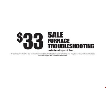 $33 Sale! Furnace troubleshooting includes dispatch fee! A technician will come out to your home and troubleshoot any problems that you may be having with your furnace. With this coupon. Not valid with other offers.