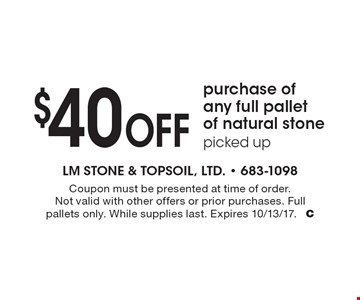 $40 Off purchase of any full pallet of natural stonepicked up. Coupon must be presented at time of order. Not valid with other offers or prior purchases. Full pallets only. While supplies last. Expires 10/13/17. C