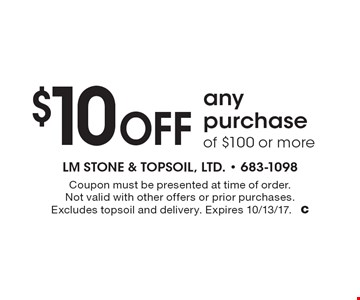 $10 Off any purchase of $100 or more. Coupon must be presented at time of order. Not valid with other offers or prior purchases. Excludes topsoil and delivery. Expires 10/13/17. C