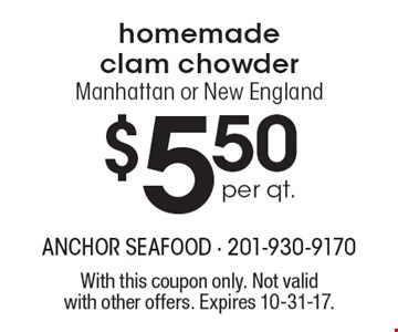 $5.50 per qt. homemade clam chowder. Manhattan or New England. With this coupon only. Not valid with other offers. Expires 10-31-17.