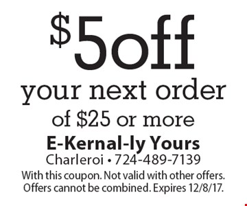 $5 off your next order of $25 or more. With this coupon. Not valid with other offers. Offers cannot be combined. Expires 12/8/17.