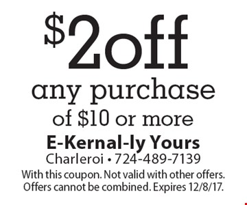 $2 off any purchase of $10 or more. With this coupon. Not valid with other offers. Offers cannot be combined. Expires 12/8/17.