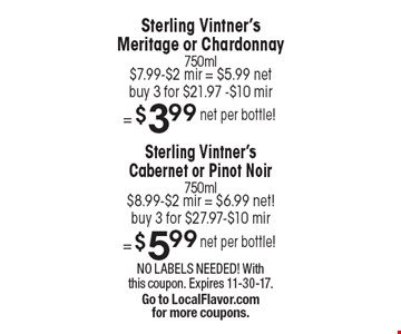 Sterling Vintner's Cabernet or Pinot Noir 750ml $8.99-$2 mir = $6.99 net! Buy 3 for $27.97-$10 mir = $3.99 net per bottle! Sterling Vintner's Meritage or Chardonnay 750ml $7.99-$2 mir = $5.99 net. Buy 3 for $21.97-$10 mir=$3.99 net per bottle! NO LABELS NEEDED! With this coupon. Expires 11-30-17. Go to LocalFlavor.com  for more coupons.
