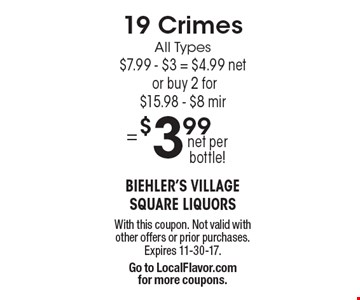 19 Crimes All Types $7.99 - $3 = $4.99 net or buy 2 for $15.98 - $8 mir = $3.99 net per bottle! With this coupon. Not valid with other offers or prior purchases. Expires 11-30-17. Go to LocalFlavor.com for more coupons.