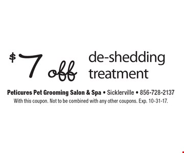 $ 7 off de-shedding treatment. With this coupon. Not to be combined with any other coupons. Exp. 10-31-17.