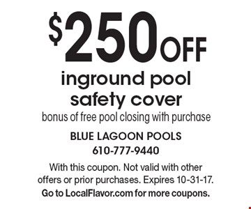 $250 Off inground pool safety cover bonus of free pool closing with purchase. With this coupon. Not valid with other offers or prior purchases. Expires 10-31-17. Go to LocalFlavor.com for more coupons.